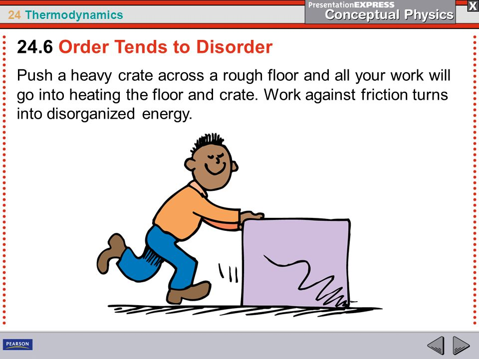 24 Thermodynamics Push a heavy crate across a rough floor and all your work will go into heating the floor and crate. Work against friction turns into