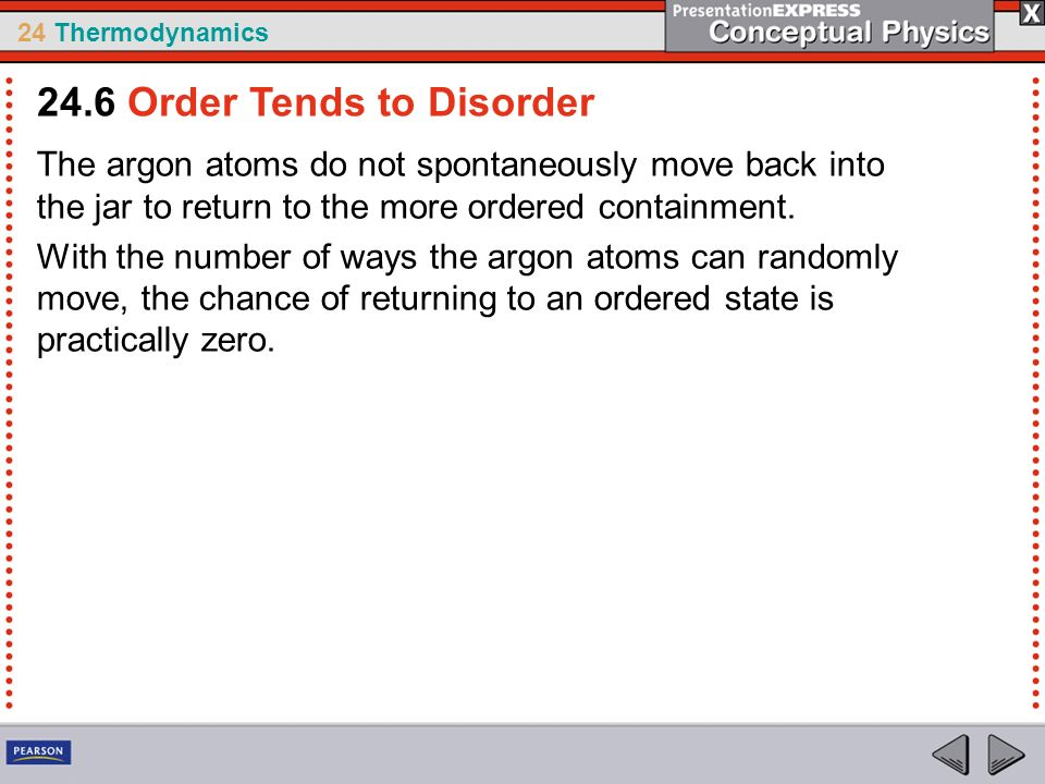 24 Thermodynamics The argon atoms do not spontaneously move back into the jar to return to the more ordered containment. With the number of ways the a