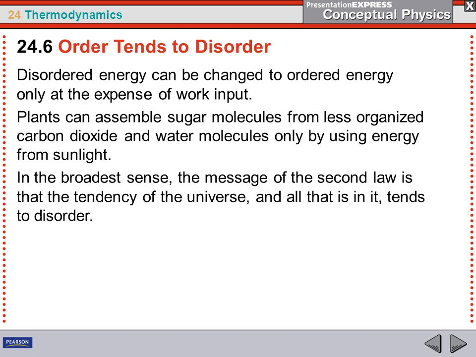 24 Thermodynamics Disordered energy can be changed to ordered energy only at the expense of work input. Plants can assemble sugar molecules from less