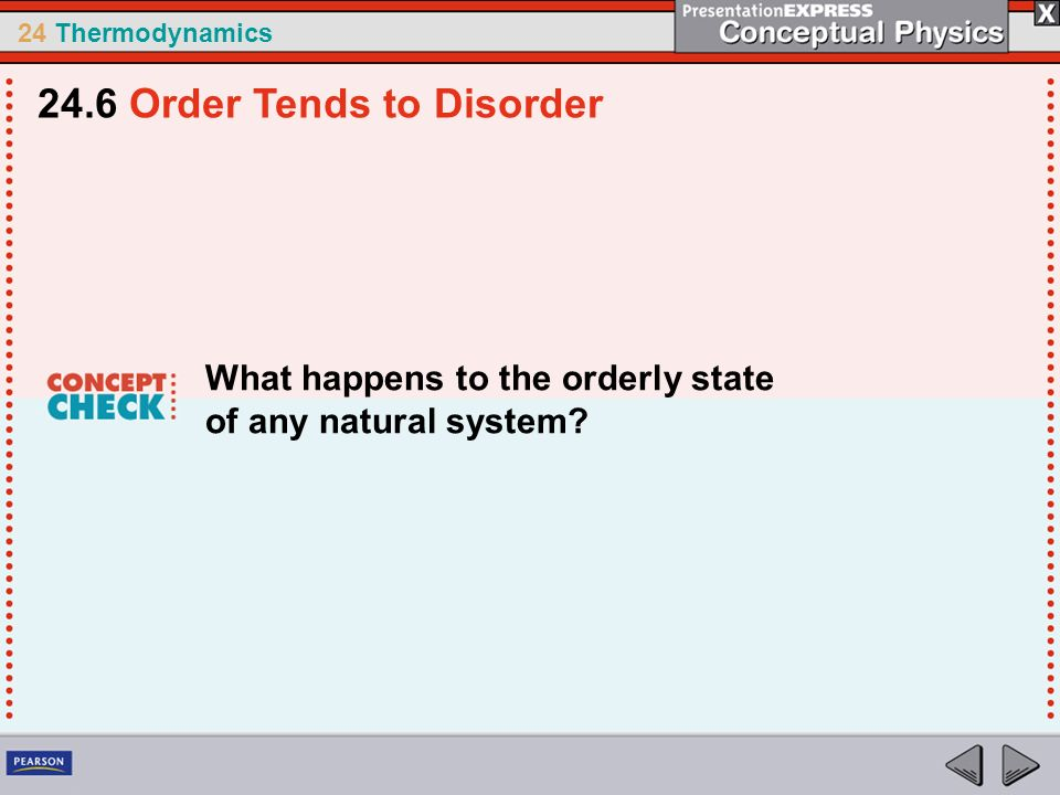 24 Thermodynamics What happens to the orderly state of any natural system? 24.6 Order Tends to Disorder