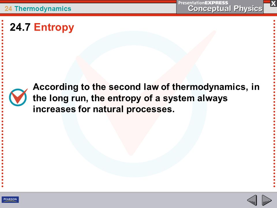 24 Thermodynamics According to the second law of thermodynamics, in the long run, the entropy of a system always increases for natural processes. 24.7