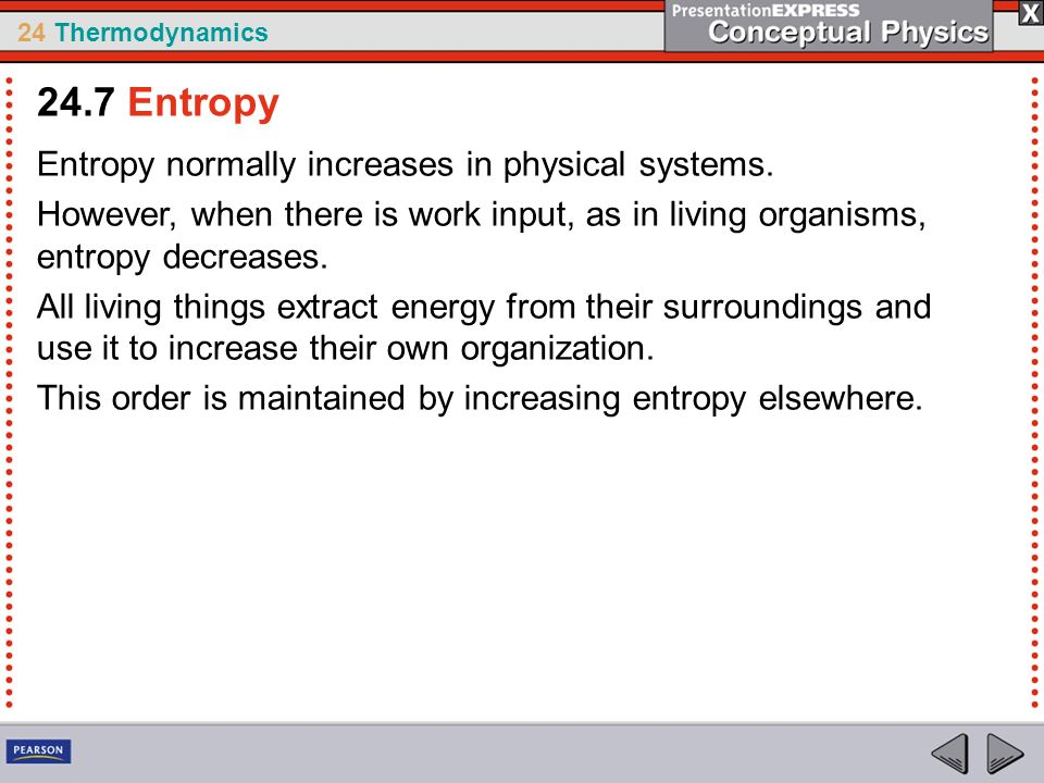 24 Thermodynamics Entropy normally increases in physical systems. However, when there is work input, as in living organisms, entropy decreases. All li