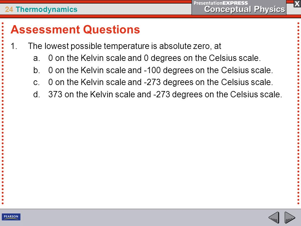 24 Thermodynamics 1.The lowest possible temperature is absolute zero, at a.0 on the Kelvin scale and 0 degrees on the Celsius scale. b.0 on the Kelvin