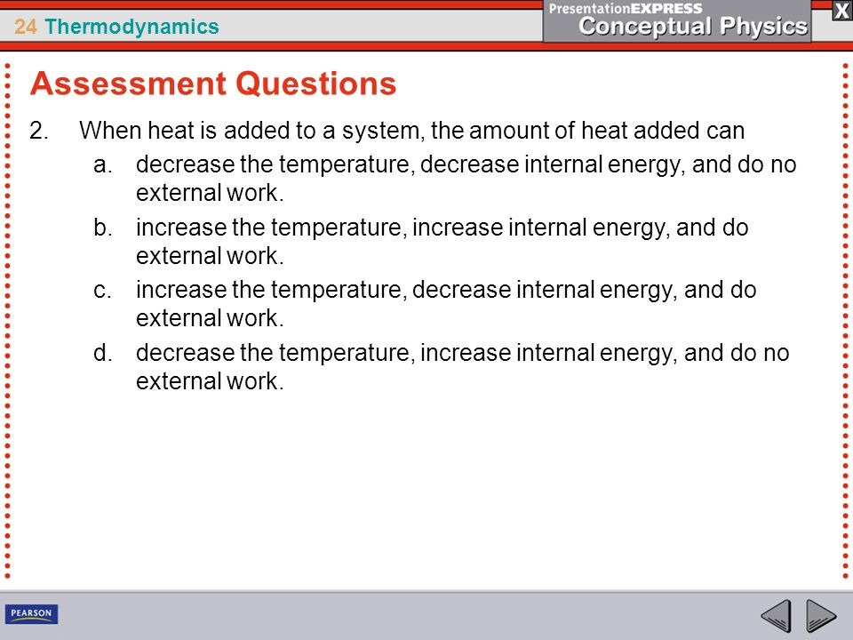 24 Thermodynamics 2.When heat is added to a system, the amount of heat added can a.decrease the temperature, decrease internal energy, and do no exter
