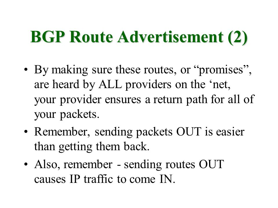 BGP Route Advertisement (2) By making sure these routes, or promises, are heard by ALL providers on the net, your provider ensures a return path for a
