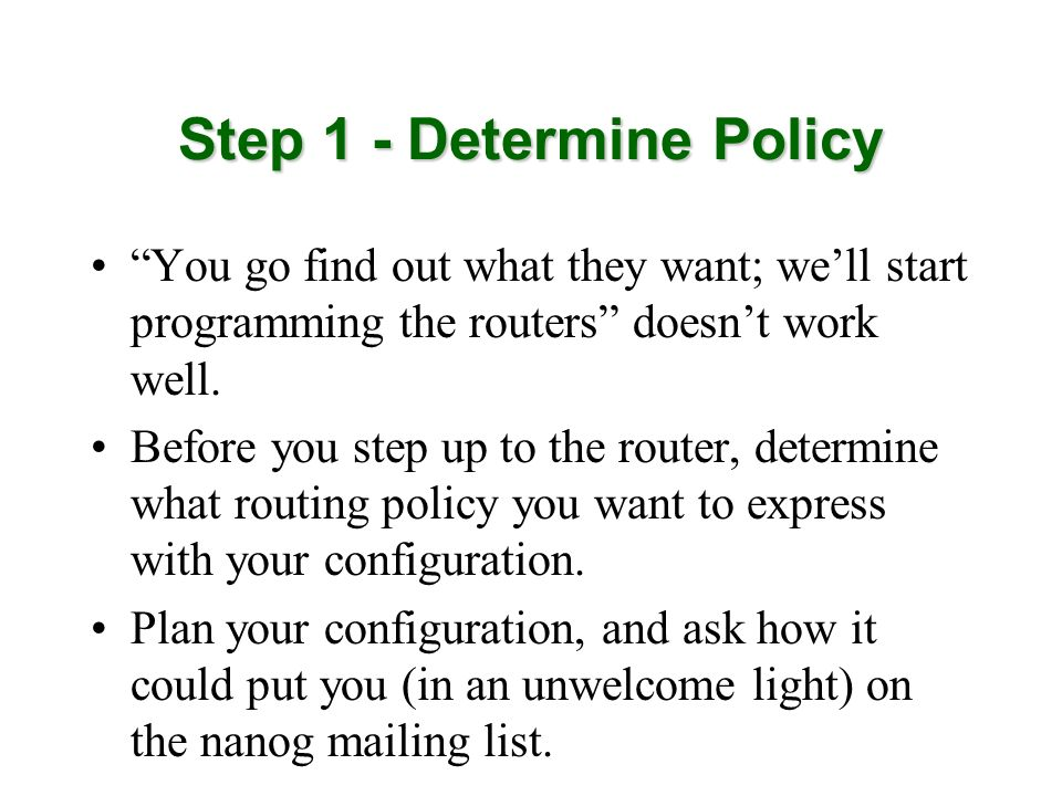Step 1 - Determine Policy You go find out what they want; well start programming the routers doesnt work well. Before you step up to the router, deter