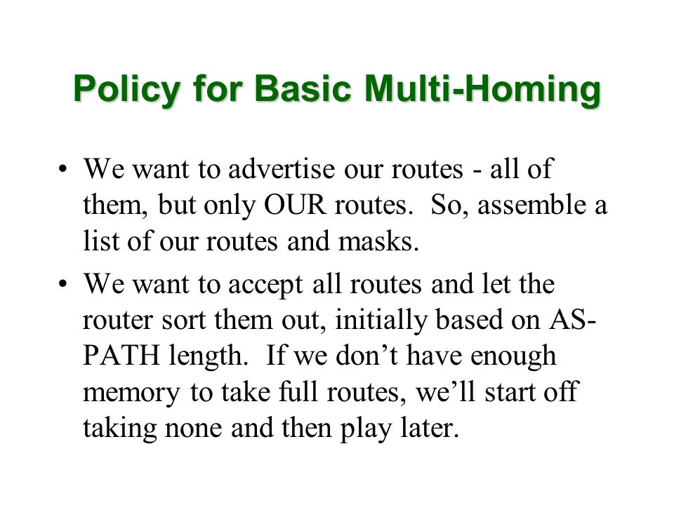 Policy for Basic Multi-Homing We want to advertise our routes - all of them, but only OUR routes. So, assemble a list of our routes and masks. We want