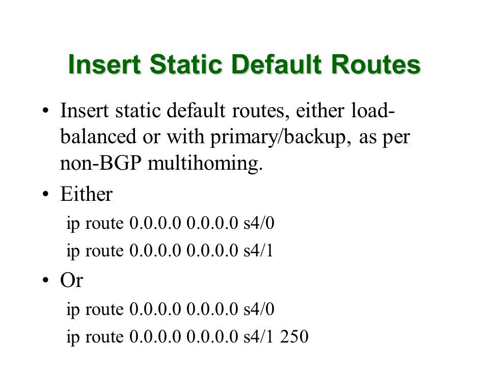 Insert Static Default Routes Insert static default routes, either load- balanced or with primary/backup, as per non-BGP multihoming.