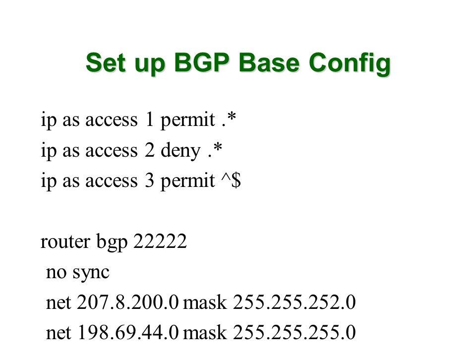 Set up BGP Base Config ip as access 1 permit.* ip as access 2 deny.* ip as access 3 permit ^$ router bgp 22222 no sync net 207.8.200.0 mask 255.255.252.0 net 198.69.44.0 mask 255.255.255.0