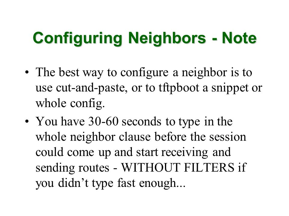 Configuring Neighbors - Note The best way to configure a neighbor is to use cut-and-paste, or to tftpboot a snippet or whole config.