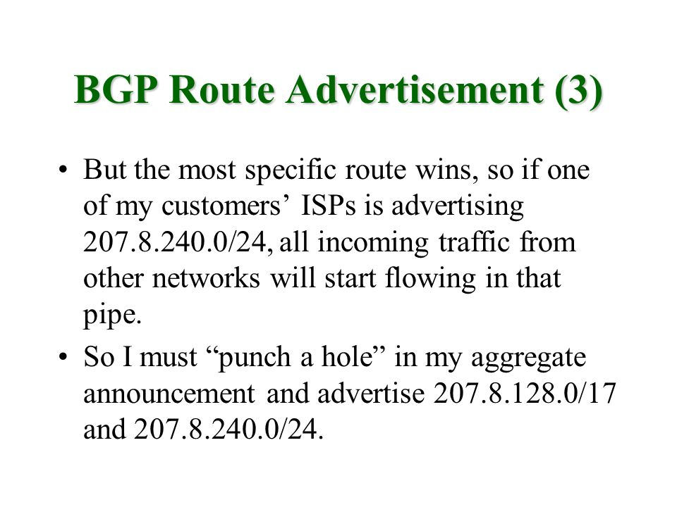 BGP Route Advertisement (3) But the most specific route wins, so if one of my customers ISPs is advertising 207.8.240.0/24, all incoming traffic from other networks will start flowing in that pipe.