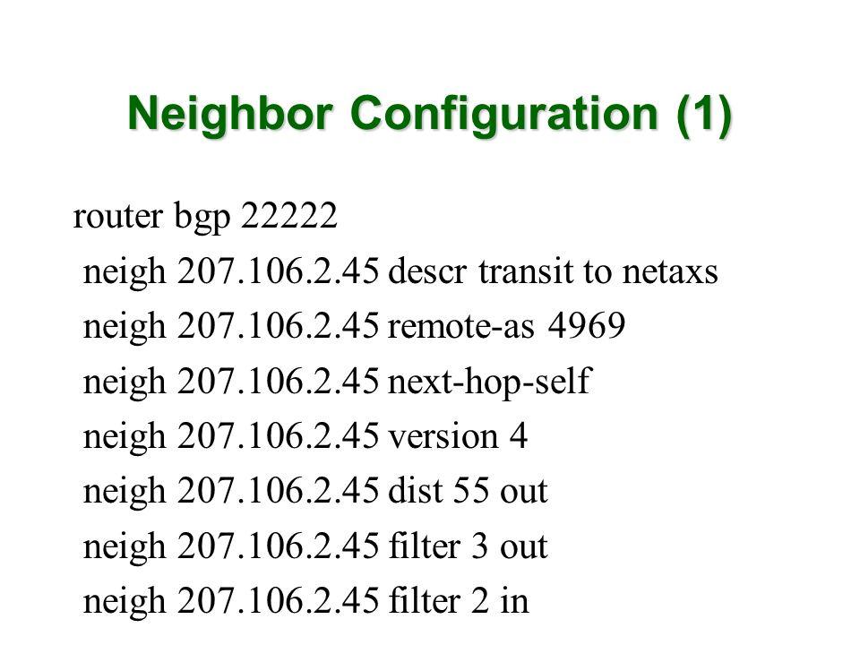 Neighbor Configuration (1) router bgp 22222 neigh 207.106.2.45 descr transit to netaxs neigh 207.106.2.45 remote-as 4969 neigh 207.106.2.45 next-hop-s