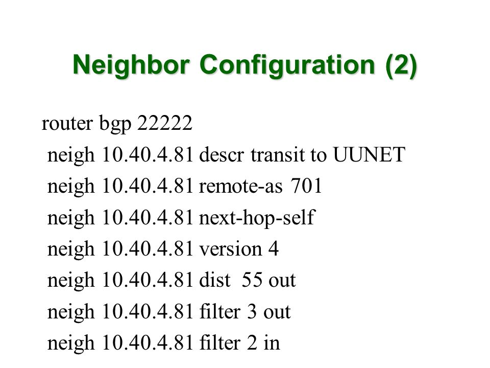 Neighbor Configuration (2) router bgp 22222 neigh 10.40.4.81 descr transit to UUNET neigh 10.40.4.81 remote-as 701 neigh 10.40.4.81 next-hop-self neig