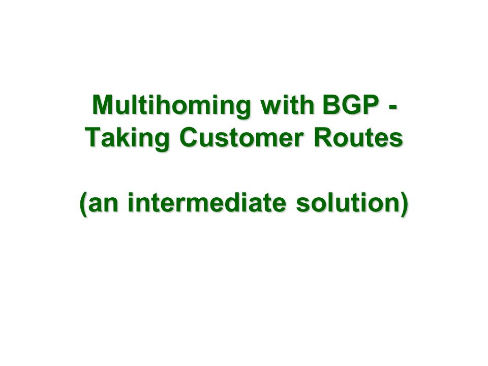 Multihoming with BGP - Taking Customer Routes (an intermediate solution)