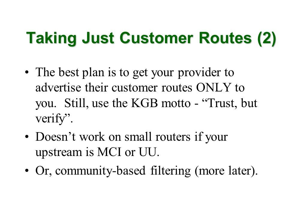 Taking Just Customer Routes (2) The best plan is to get your provider to advertise their customer routes ONLY to you. Still, use the KGB motto - Trust