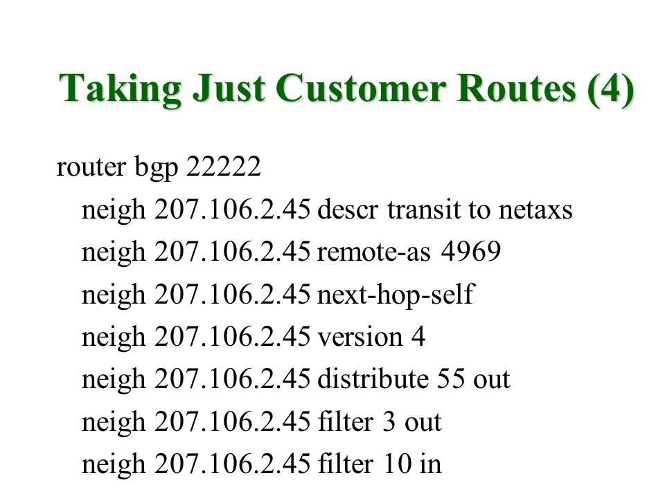 Taking Just Customer Routes (4) router bgp 22222 neigh 207.106.2.45 descr transit to netaxs neigh 207.106.2.45 remote-as 4969 neigh 207.106.2.45 next-