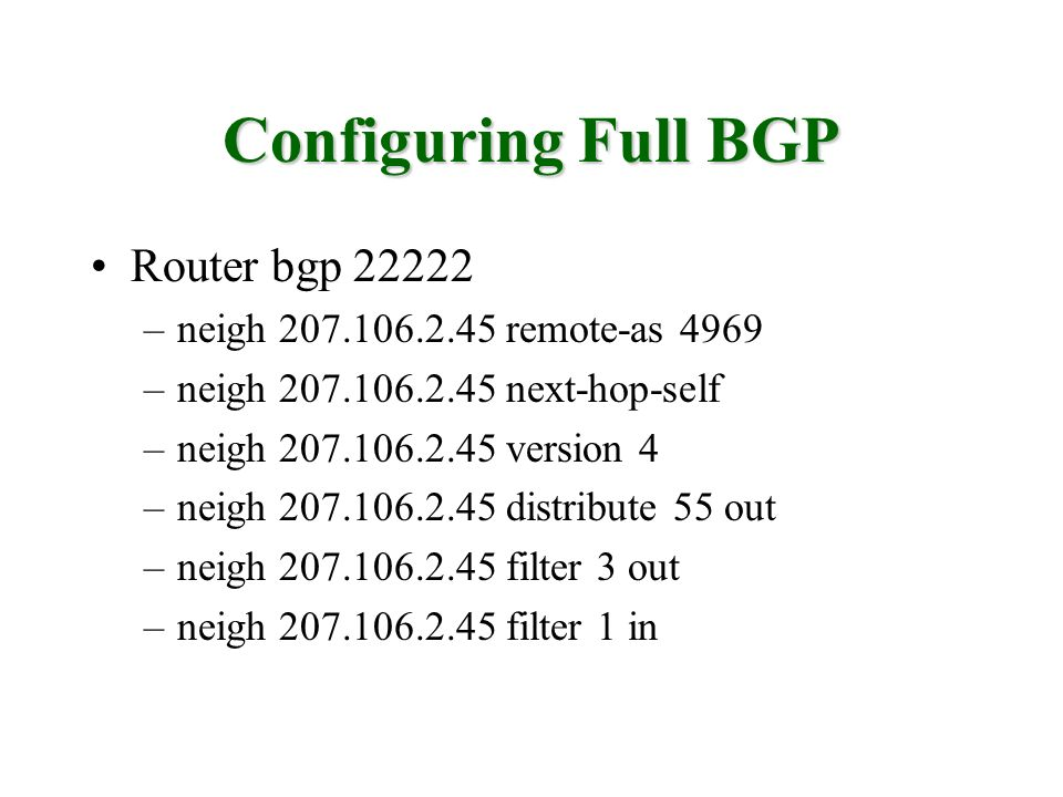 Configuring Full BGP Router bgp 22222 –neigh 207.106.2.45 remote-as 4969 –neigh 207.106.2.45 next-hop-self –neigh 207.106.2.45 version 4 –neigh 207.10