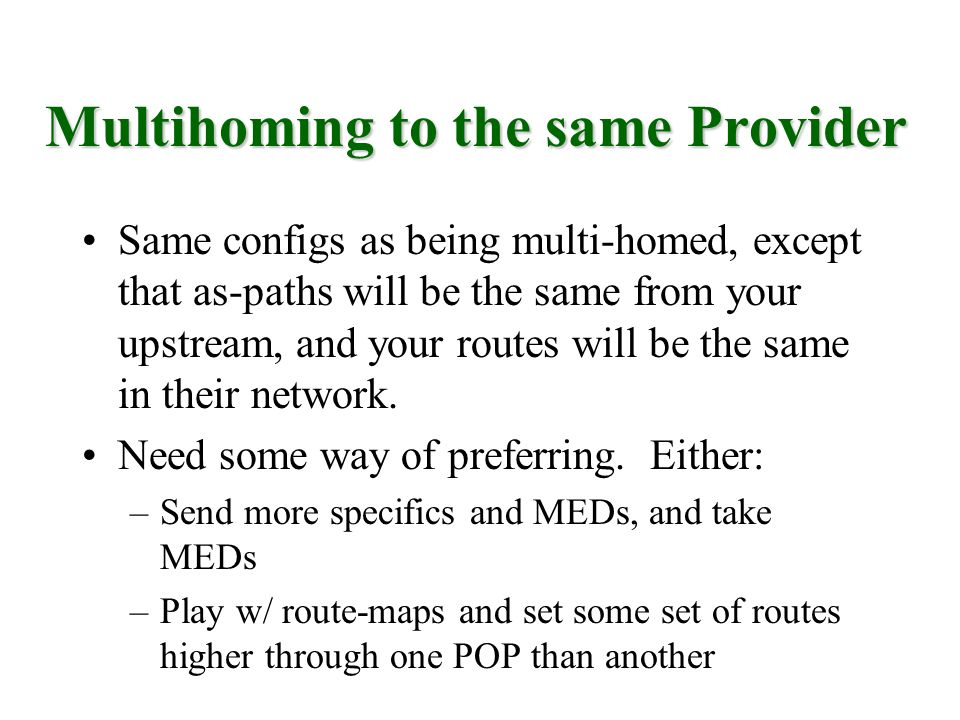 Same configs as being multi-homed, except that as-paths will be the same from your upstream, and your routes will be the same in their network. Need s