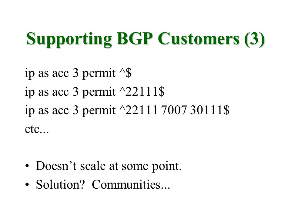 Supporting BGP Customers (3) ip as acc 3 permit ^$ ip as acc 3 permit ^22111$ ip as acc 3 permit ^22111 7007 30111$ etc... Doesnt scale at some point.