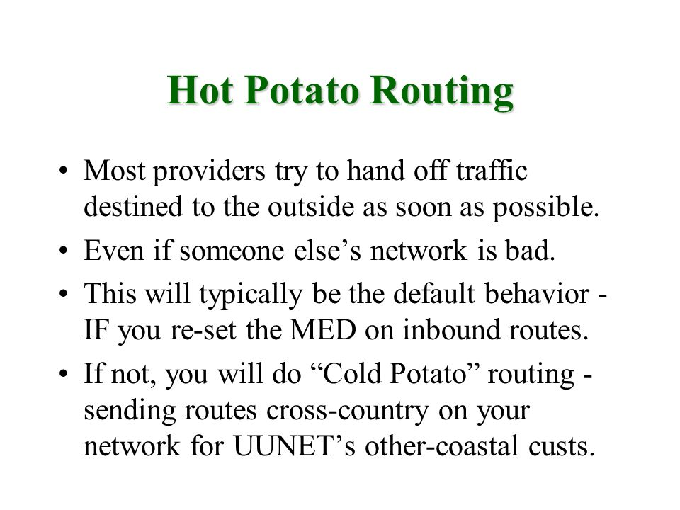 Hot Potato Routing Most providers try to hand off traffic destined to the outside as soon as possible. Even if someone elses network is bad. This will