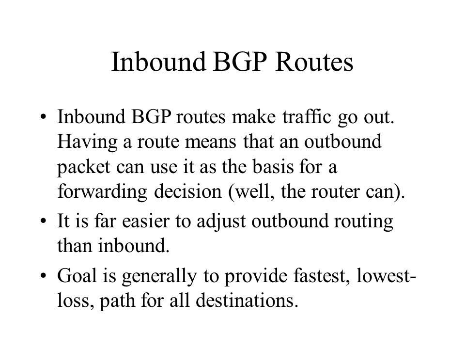 Inbound BGP Routes Inbound BGP routes make traffic go out. Having a route means that an outbound packet can use it as the basis for a forwarding decis