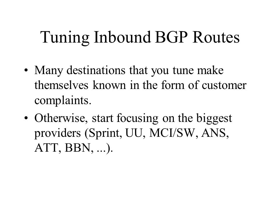 Tuning Inbound BGP Routes Many destinations that you tune make themselves known in the form of customer complaints. Otherwise, start focusing on the b