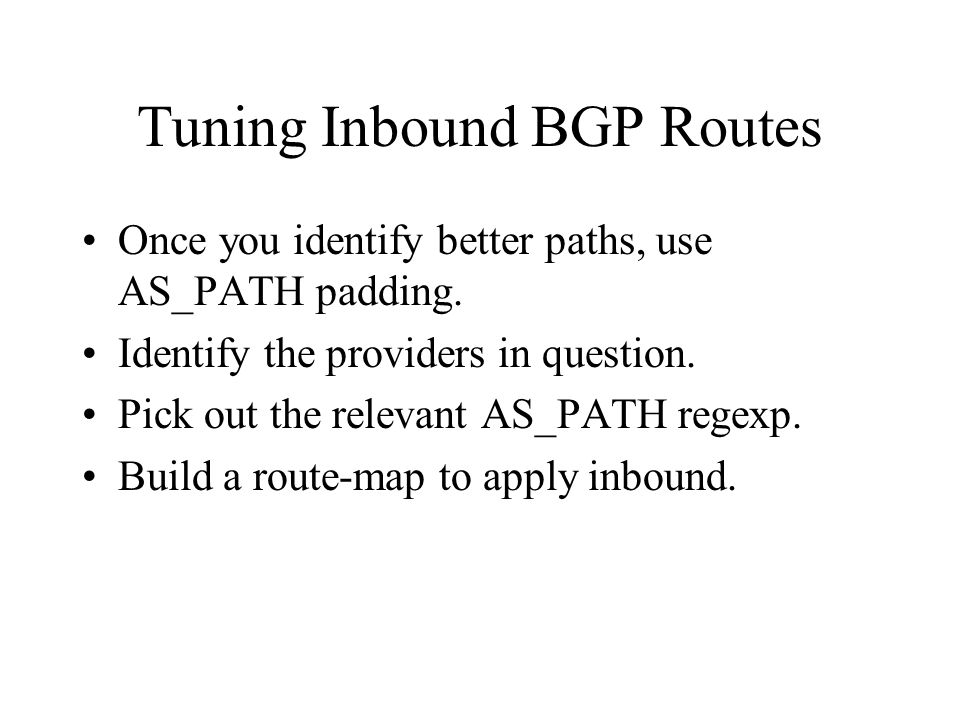 Tuning Inbound BGP Routes Once you identify better paths, use AS_PATH padding. Identify the providers in question. Pick out the relevant AS_PATH regex