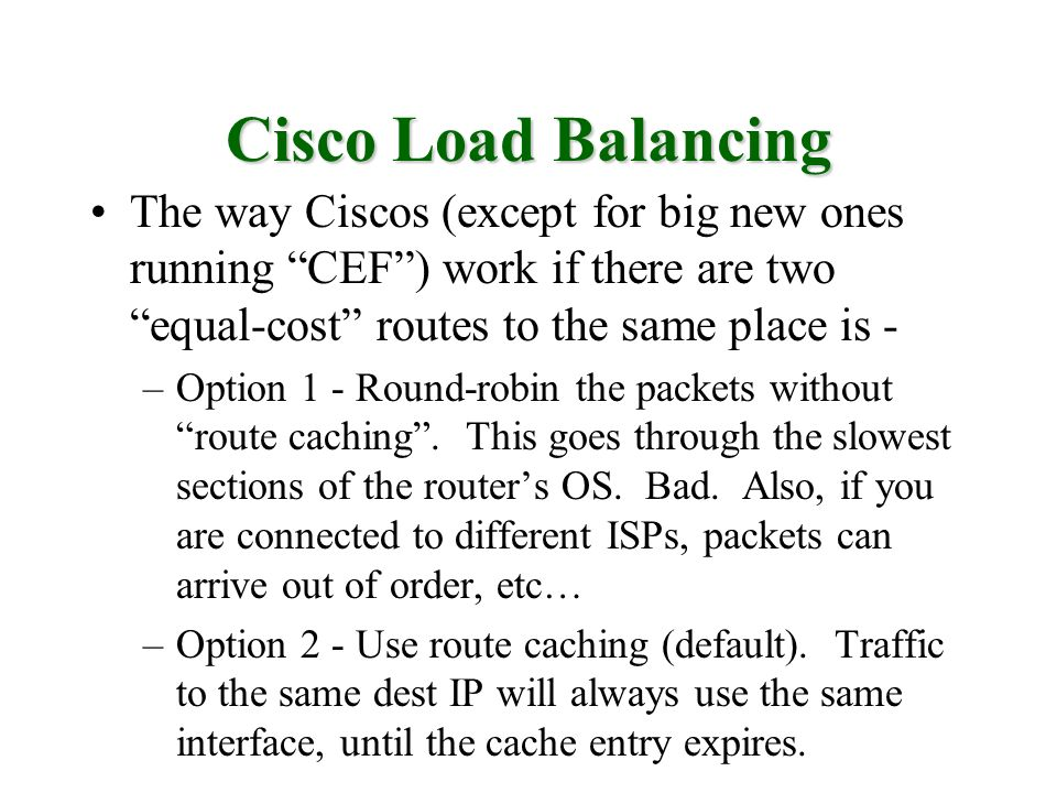 Cisco Load Balancing The way Ciscos (except for big new ones running CEF) work if there are two equal-cost routes to the same place is - –Option 1 - Round-robin the packets without route caching.