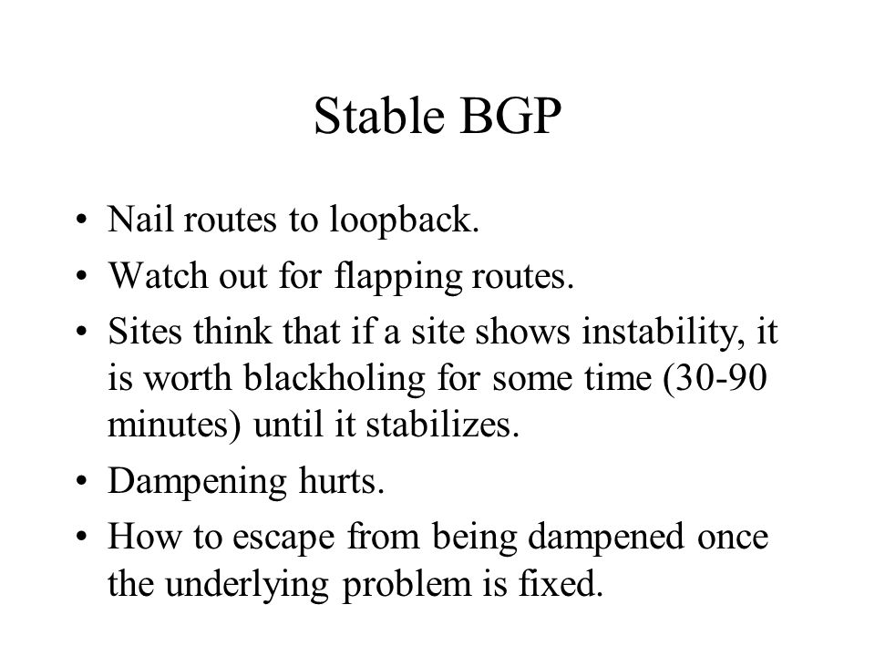 Stable BGP Nail routes to loopback. Watch out for flapping routes. Sites think that if a site shows instability, it is worth blackholing for some time