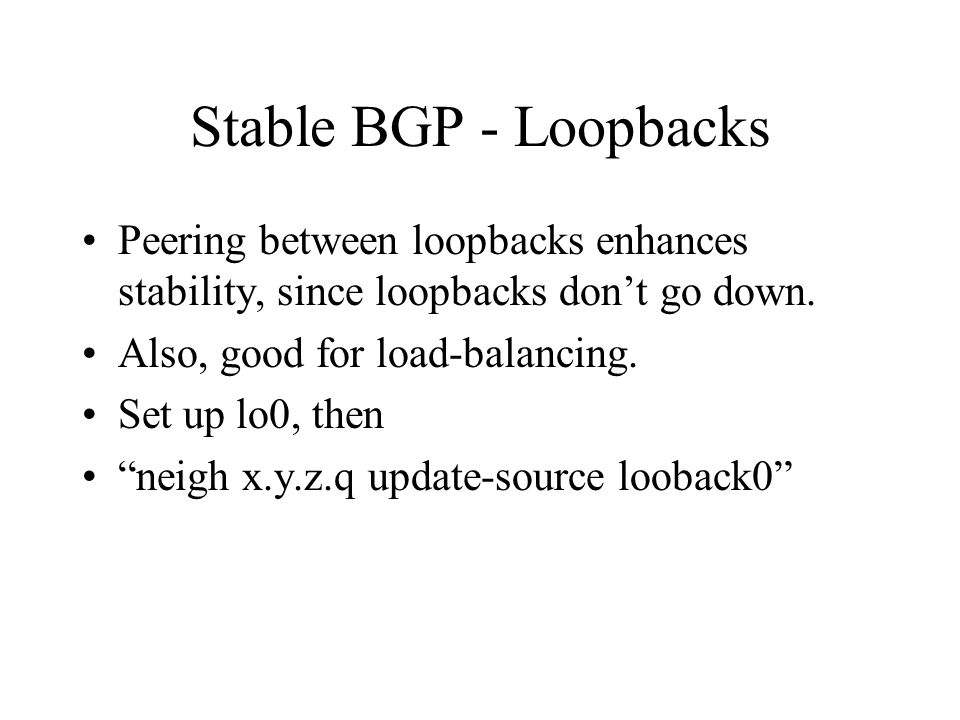 Stable BGP - Loopbacks Peering between loopbacks enhances stability, since loopbacks dont go down. Also, good for load-balancing. Set up lo0, then nei