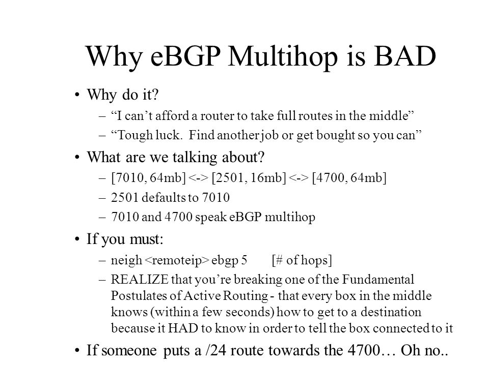 Why eBGP Multihop is BAD Why do it? –I cant afford a router to take full routes in the middle –Tough luck. Find another job or get bought so you can W