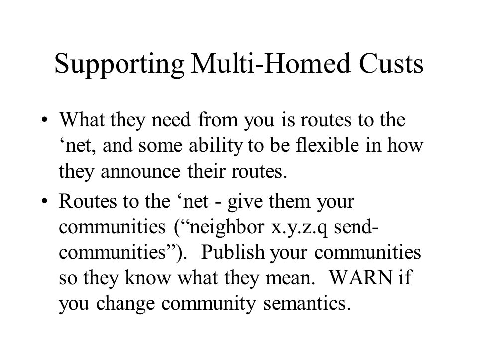 Supporting Multi-Homed Custs What they need from you is routes to the net, and some ability to be flexible in how they announce their routes. Routes t