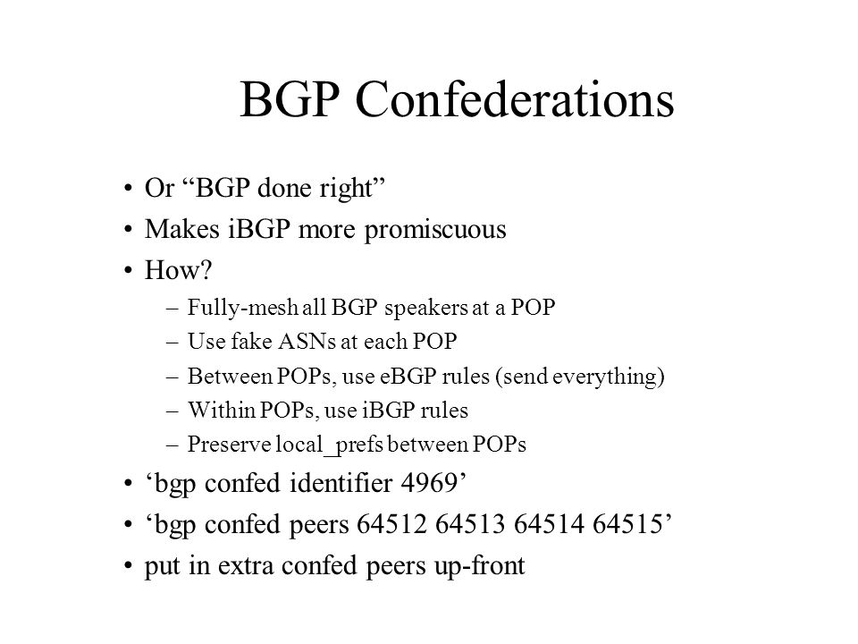 BGP Confederations Or BGP done right Makes iBGP more promiscuous How? –Fully-mesh all BGP speakers at a POP –Use fake ASNs at each POP –Between POPs,