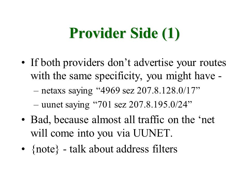 Provider Side (1) If both providers dont advertise your routes with the same specificity, you might have - –netaxs saying 4969 sez 207.8.128.0/17 –uunet saying 701 sez 207.8.195.0/24 Bad, because almost all traffic on the net will come into you via UUNET.
