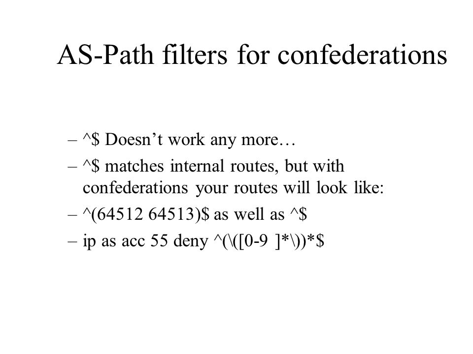 AS-Path filters for confederations –^$ Doesnt work any more… –^$ matches internal routes, but with confederations your routes will look like: –^(64512