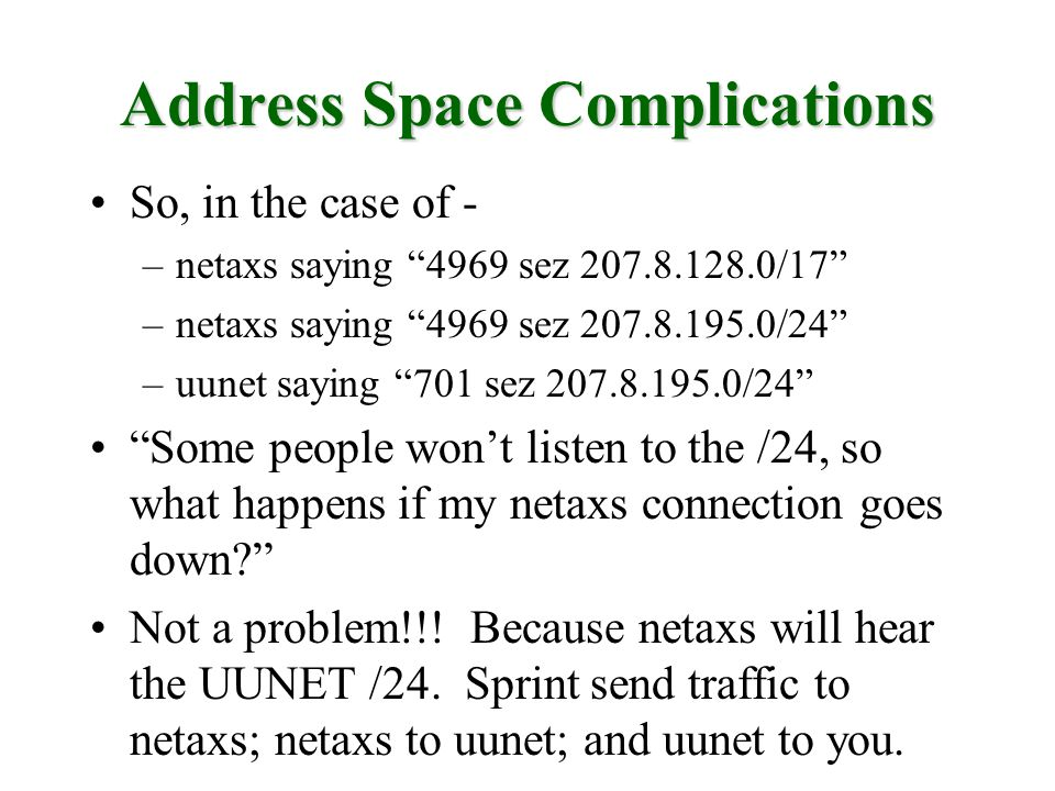 Address Space Complications So, in the case of - –netaxs saying 4969 sez 207.8.128.0/17 –netaxs saying 4969 sez 207.8.195.0/24 –uunet saying 701 sez 207.8.195.0/24 Some people wont listen to the /24, so what happens if my netaxs connection goes down.