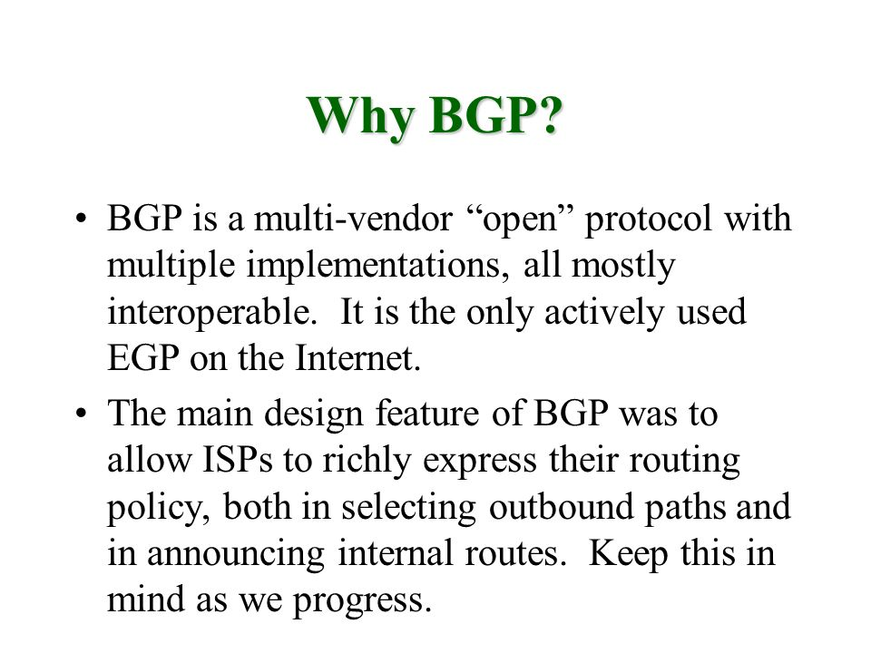 Why BGP? BGP is a multi-vendor open protocol with multiple implementations, all mostly interoperable. It is the only actively used EGP on the Internet