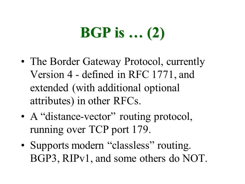 BGP is … (2) The Border Gateway Protocol, currently Version 4 - defined in RFC 1771, and extended (with additional optional attributes) in other RFCs.