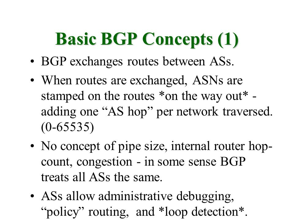 Basic BGP Concepts (1) BGP exchanges routes between ASs. When routes are exchanged, ASNs are stamped on the routes *on the way out* - adding one AS ho