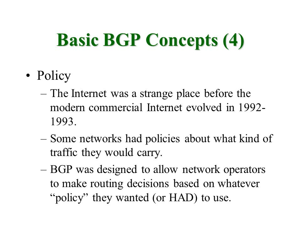 Basic BGP Concepts (4) Policy –The Internet was a strange place before the modern commercial Internet evolved in 1992- 1993. –Some networks had polici