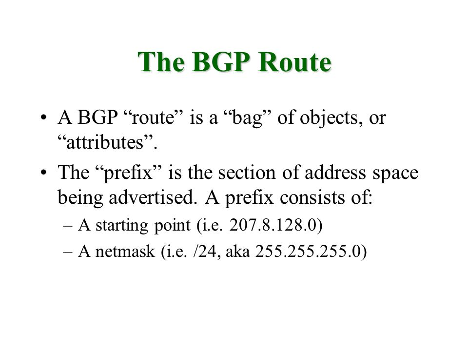 The BGP Route A BGP route is a bag of objects, or attributes. The prefix is the section of address space being advertised. A prefix consists of: –A st