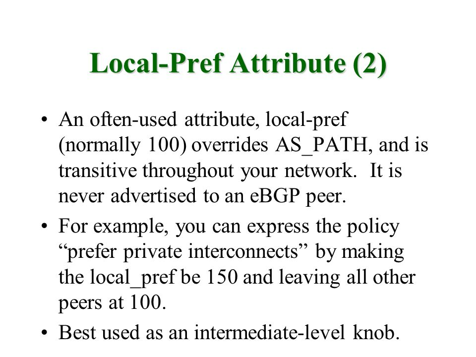 Local-Pref Attribute (2) An often-used attribute, local-pref (normally 100) overrides AS_PATH, and is transitive throughout your network. It is never