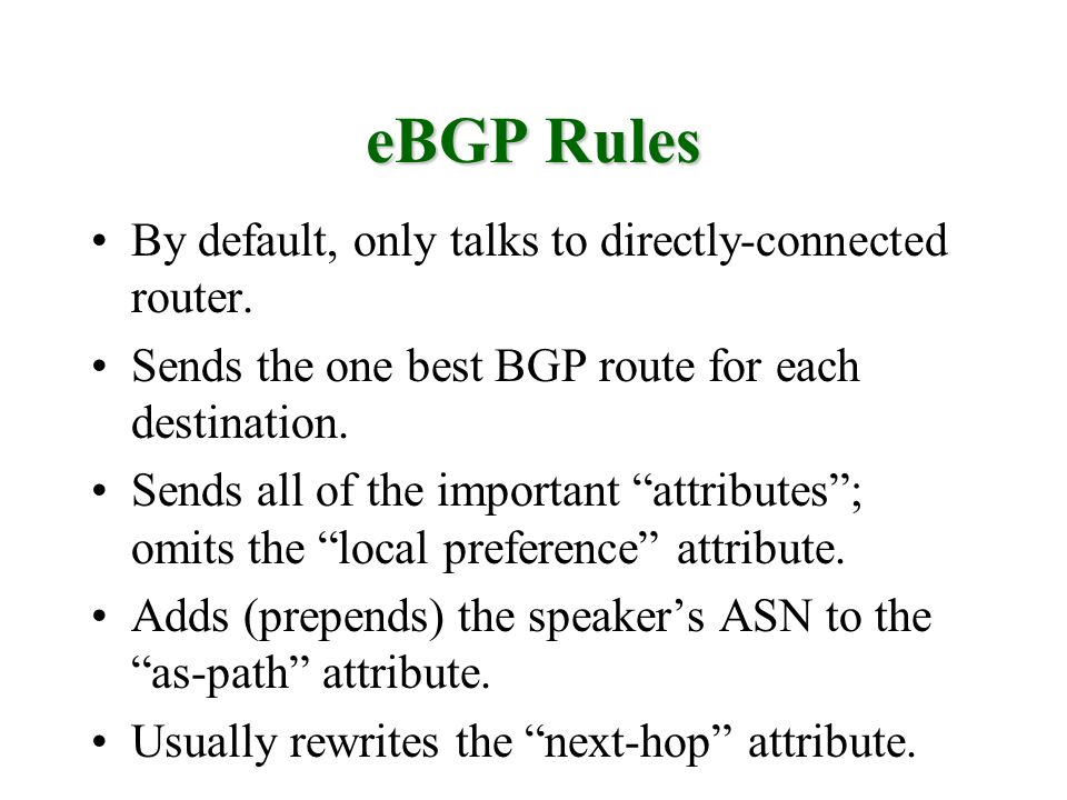 eBGP Rules By default, only talks to directly-connected router. Sends the one best BGP route for each destination. Sends all of the important attribut