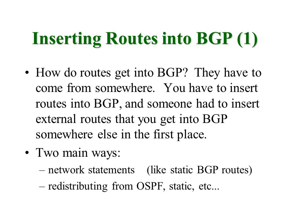Inserting Routes into BGP (1) How do routes get into BGP? They have to come from somewhere. You have to insert routes into BGP, and someone had to ins