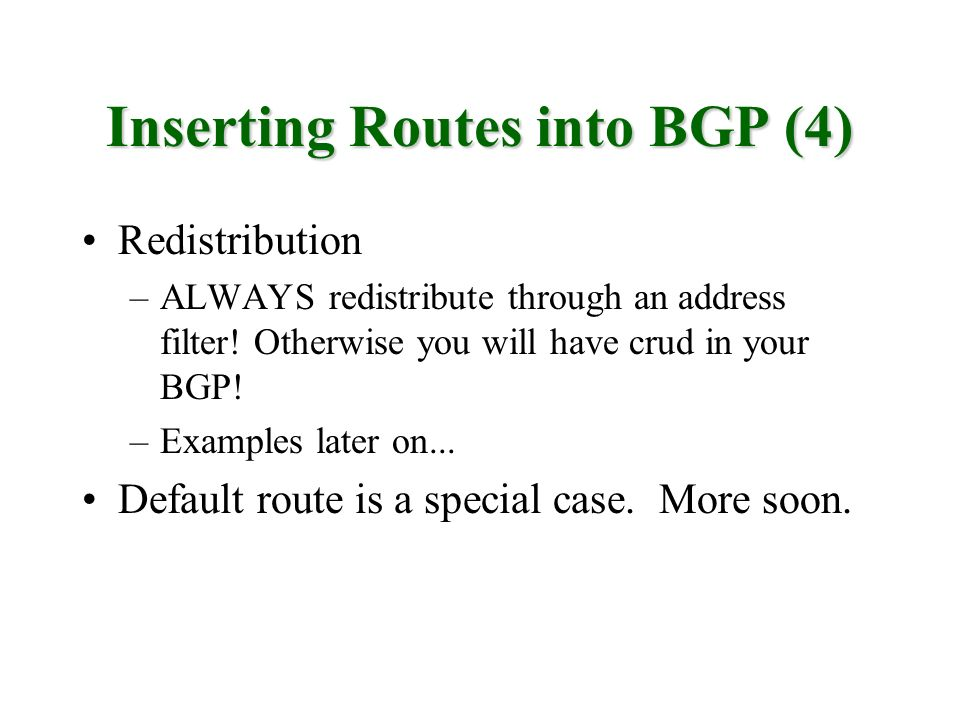 Inserting Routes into BGP (4) Redistribution –ALWAYS redistribute through an address filter! Otherwise you will have crud in your BGP! –Examples later