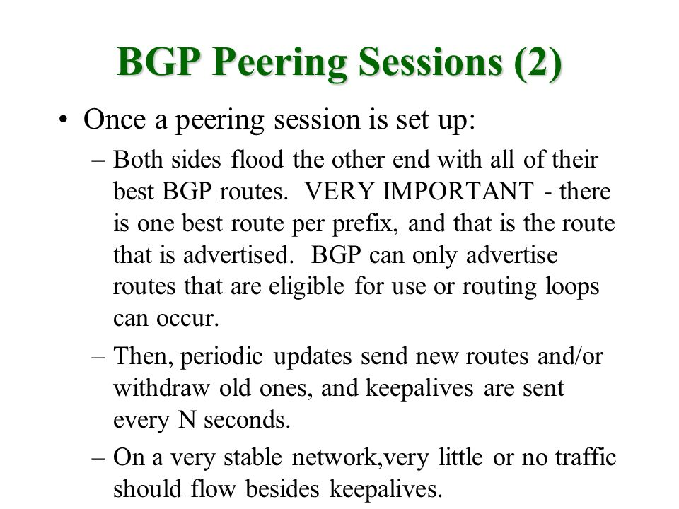 BGP Peering Sessions (2) Once a peering session is set up: –Both sides flood the other end with all of their best BGP routes. VERY IMPORTANT - there i
