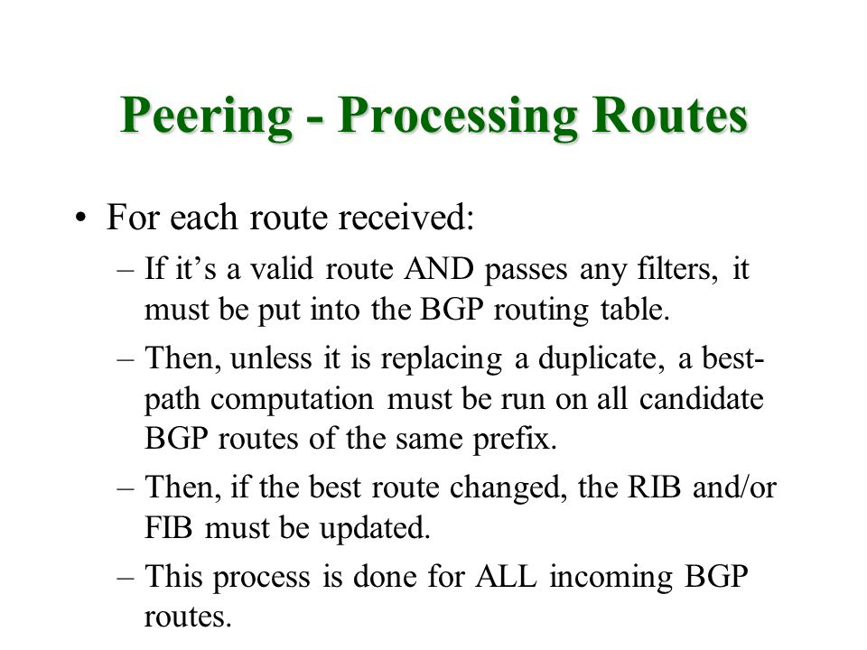 Peering - Processing Routes For each route received: –If its a valid route AND passes any filters, it must be put into the BGP routing table. –Then, u