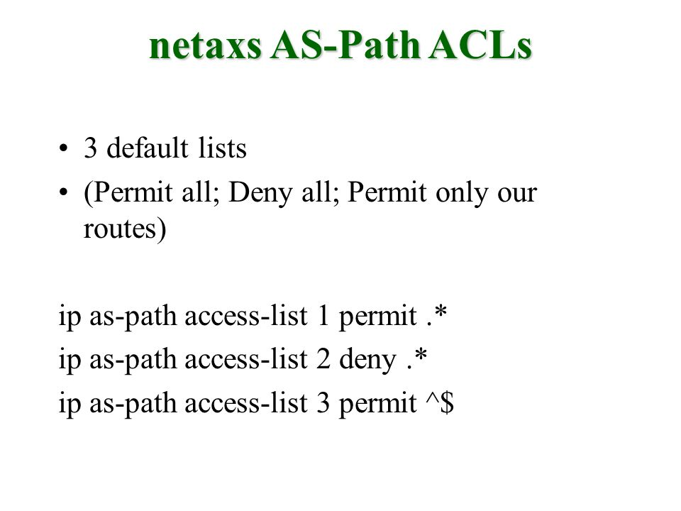3 default lists (Permit all; Deny all; Permit only our routes) ip as-path access-list 1 permit.* ip as-path access-list 2 deny.* ip as-path access-lis