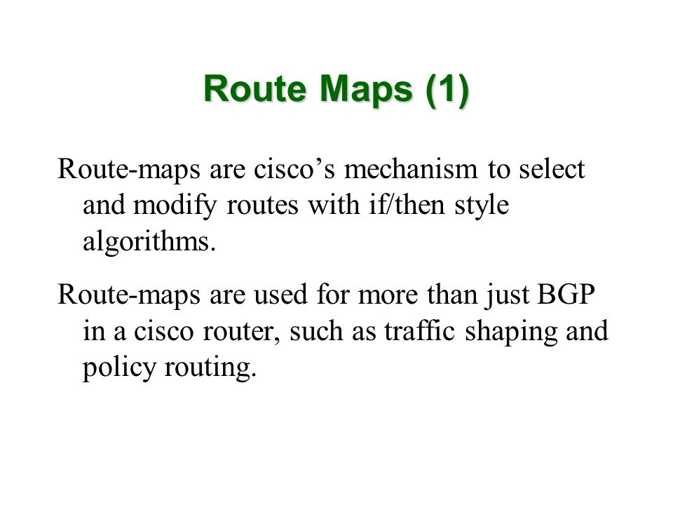 Route Maps (1) Route-maps are ciscos mechanism to select and modify routes with if/then style algorithms.
