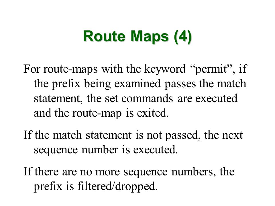 Route Maps (4) For route-maps with the keyword permit, if the prefix being examined passes the match statement, the set commands are executed and the